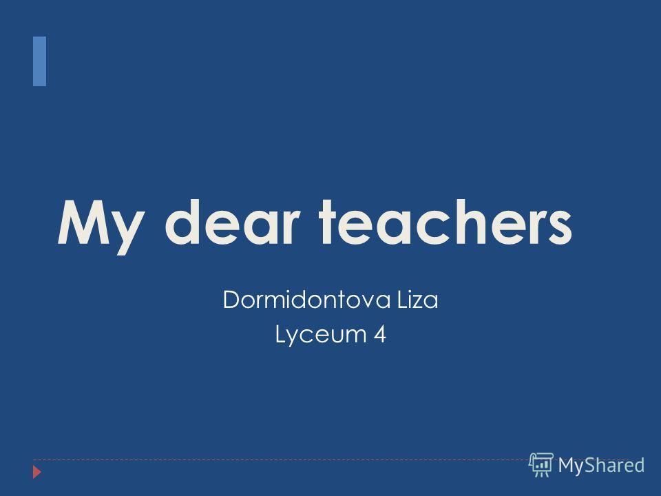 My dear teachers Dormidontova Liza Lyceum 4