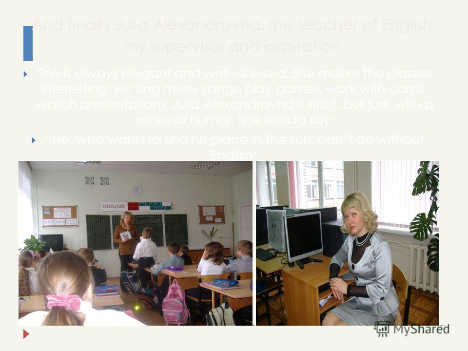 And finally Julia Alexandrovna, the teacher of English, my supervisor and inspiration. She is always elegant and well- dressed. She makes the classes interesting: we sing merry songs, play games, work with cards, watch presentations. Julia Alexandrov