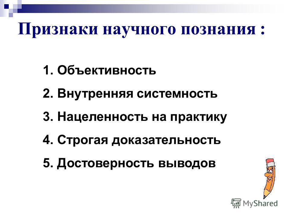 Признаки научного познания : 1. Объективность 2. Внутренняя системность 3. Нацеленность на практику 4. Строгая доказательность 5. Достоверность выводов