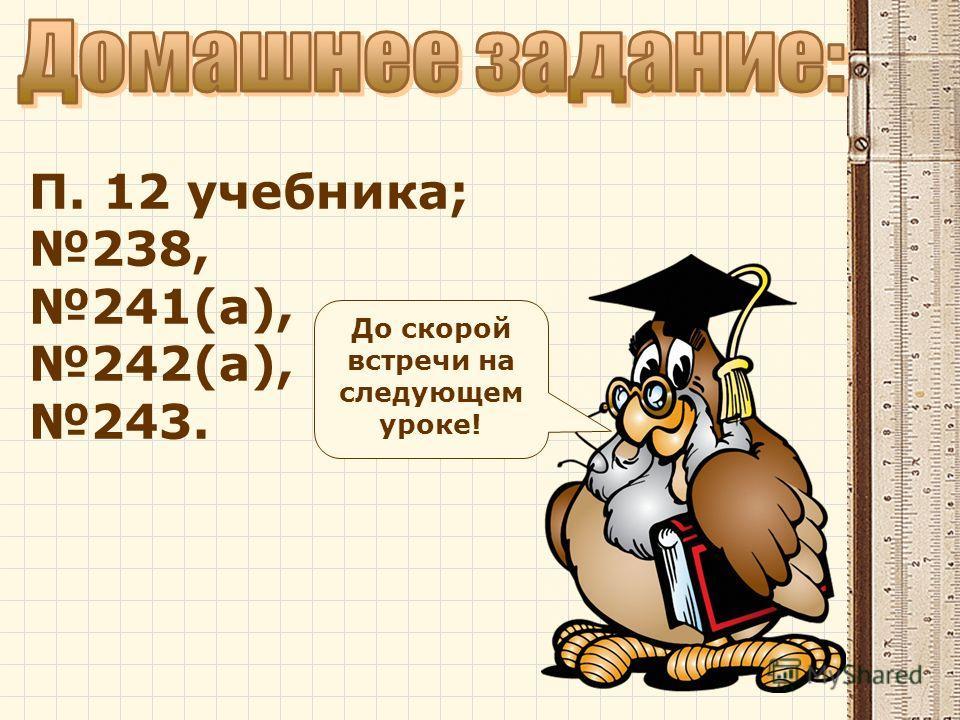 П. 12 учебника; 238, 241(а), 242(а), 243. До скорой встречи на следующем уроке!