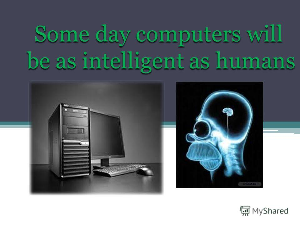 Some day computers will be as intelligent as humans