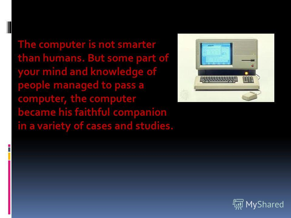 The computer is not smarter than humans. But some part of your mind and knowledge of people managed to pass a computer, the computer became his faithful companion in a variety of cases and studies.