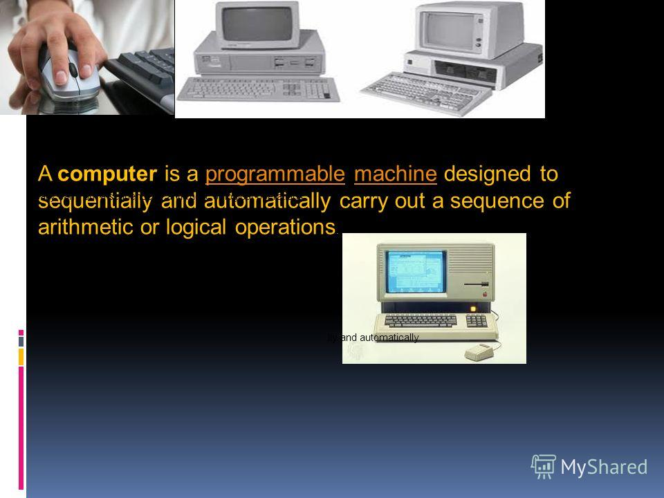 A computer is a programmable machine designed to sequentially and automatically carry out a sequence of arithmetic or logical operations.programmablemachine ically carry out a sequence of arithmetic or logical operations. lly and automatically