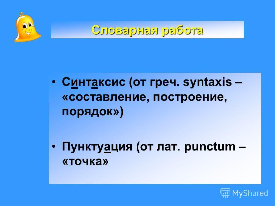 Синтаксис (от греч. syntaxis – «составление, построение, порядок») Пунктуация (от лат. рunctum – «точка» Словарная работа