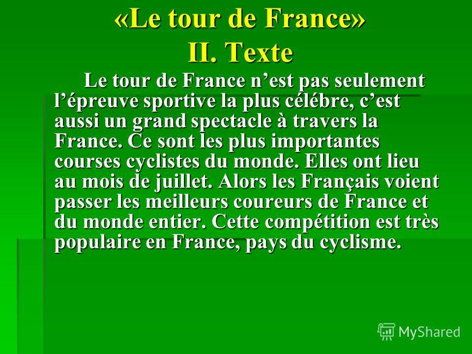«Le tour de France» II. Texte Le tour de France nest pas seulement lépreuve sportive la plus célébre, cest aussi un grand spectacle à travers la France. Ce sont les plus importantes courses cyclistes du monde. Elles ont lieu au mois de juillet. Alors