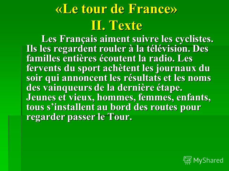«Le tour de France» II. Texte Les Français aiment suivre les cyclistes. Ils les regardent rouler à la télévision. Des familles entières écoutent la radio. Les fervents du sport achètent les journaux du soir qui annoncent les résultats et les noms des