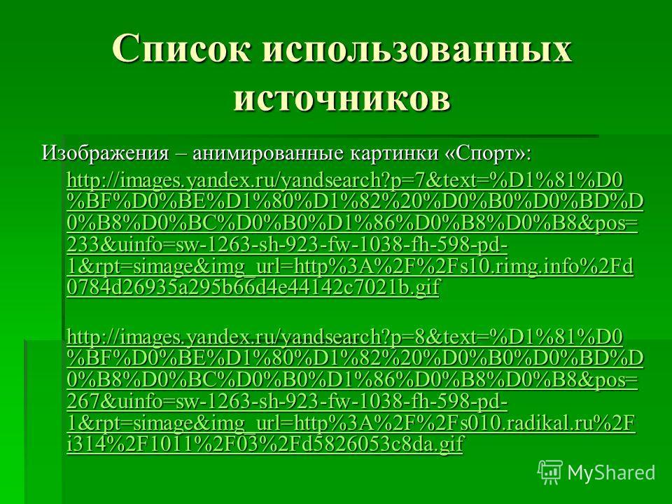 Список использованных источников Изображения – анимированные картинки «Спорт»: http://images.yandex.ru/yandsearch?p=7&text=%D1%81%D0 %BF%D0%BE%D1%80%D1%82%20%D0%B0%D0%BD%D 0%B8%D0%BC%D0%B0%D1%86%D0%B8%D0%B8&pos= 233&uinfo=sw-1263-sh-923-fw-1038-fh-59
