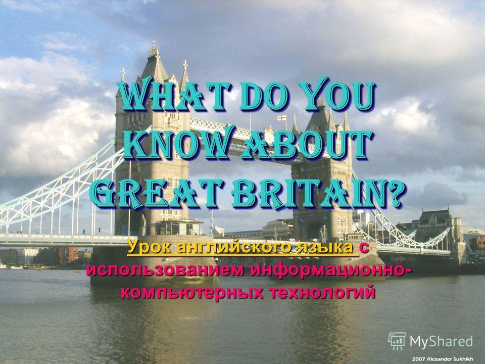 What do you know about GREAT BRITAIN? Урок английского языка Урок английского языка с использованием информационно- компьютерных технологий Урок английского языка