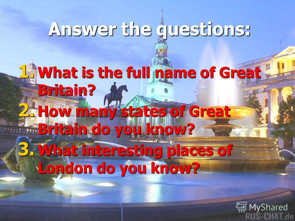 Answer the questions: 1. W hat is the full name of Great Britain? 2. H ow many states of Great Britain do you know? 3. W hat interesting places of London do you know?