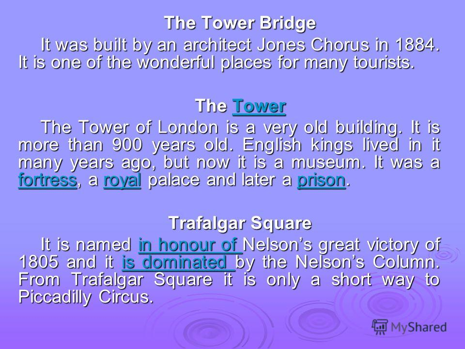 The Tower Bridge It was built by an architect Jones Chorus in 1884. It is one of the wonderful places for many tourists. The Tower Tower The Tower of London is a very old building. It is more than 900 years old. English kings lived in it many years a