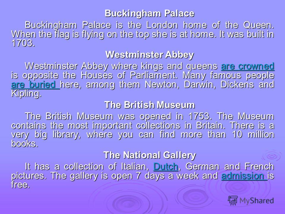 Buckingham Palace Buckingham Palace is the London home of the Queen. When the flag is flying on the top she is at home. It was built in 1703. Westminster Abbey Westminster Abbey where kings and queens are crowned is opposite the Houses of Parliament.