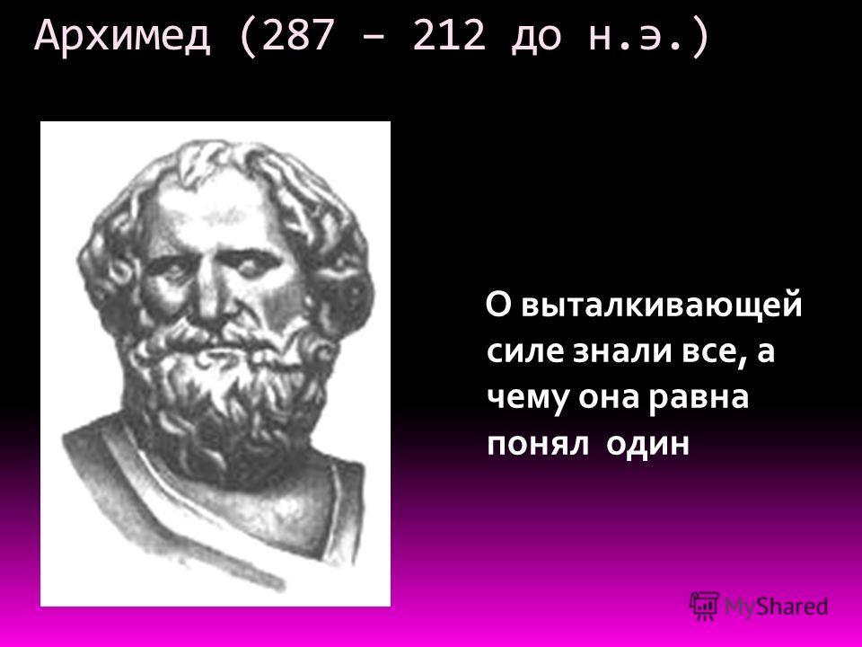 Архимед (287 – 212 до н.э.) О выталкивающей силе знали все, а чему она равна понял один