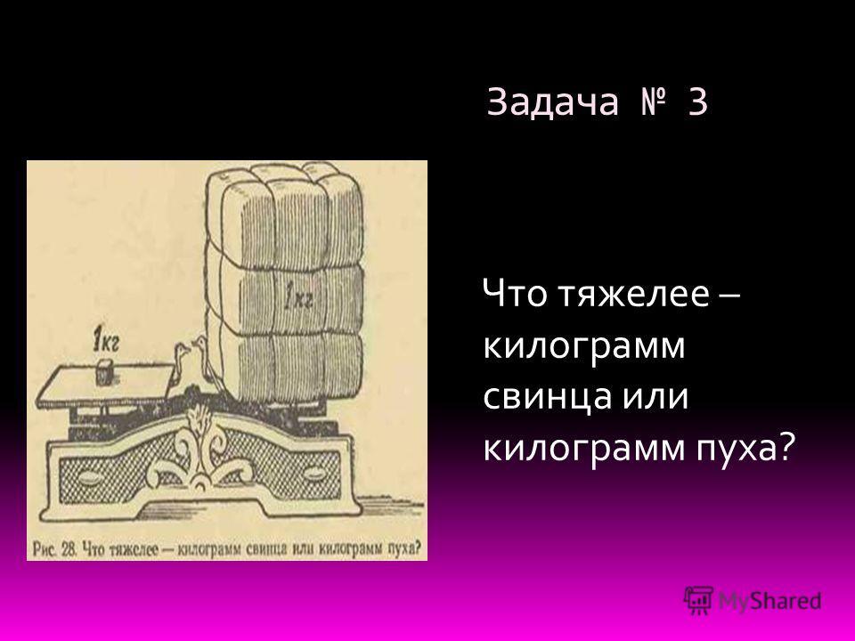 Задача 3 Что тяжелее – килограмм свинца или килограмм пуха?
