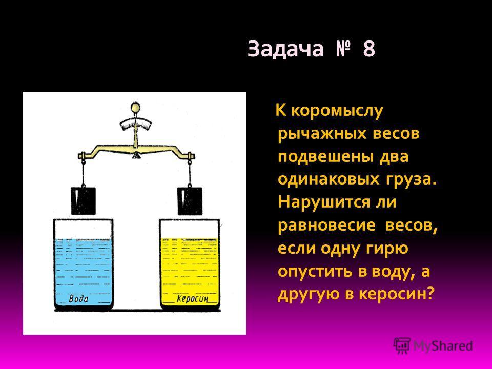 Задача 8 К коромыслу рычажных весов подвешены два одинаковых груза. Нарушится ли равновесие весов, если одну гирю опустить в воду, а другую в керосин?