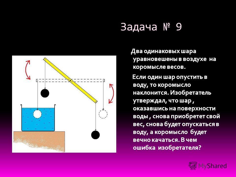 Задача 9 Два одинаковых шара уравновешены в воздухе на коромысле весов. Если один шар опустить в воду, то коромысло наклонится. Изобретатель утверждал, что шар, оказавшись на поверхности воды, снова приобретет свой вес, снова будет опускаться в воду,