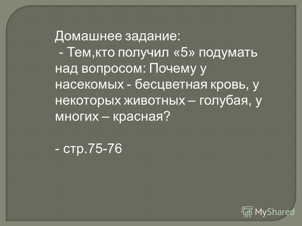 Домашнее задание: - Тем,кто получил «5» подумать над вопросом: Почему у насекомых - бесцветная кровь, у некоторых животных – голубая, у многих – красная? - стр.75-76
