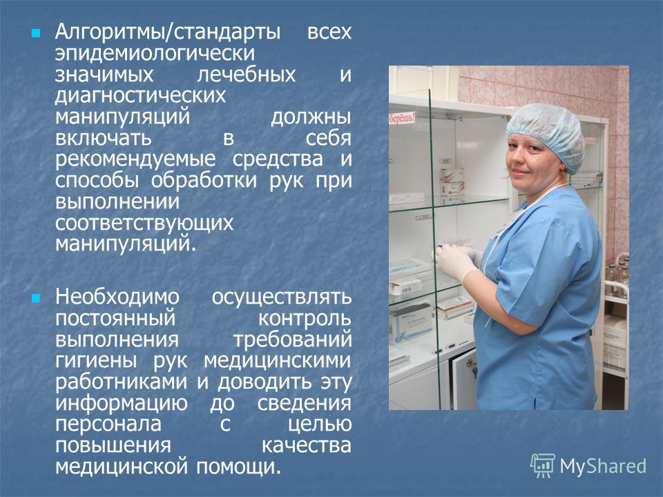 Алгоритмы/стандарты всех эпидемиологически значимых лечебных и диагностических манипуляций должны включать в себя рекомендуемые средства и способы обработки рук при выполнении соответствующих манипуляций. Необходимо осуществлять постоянный контроль в