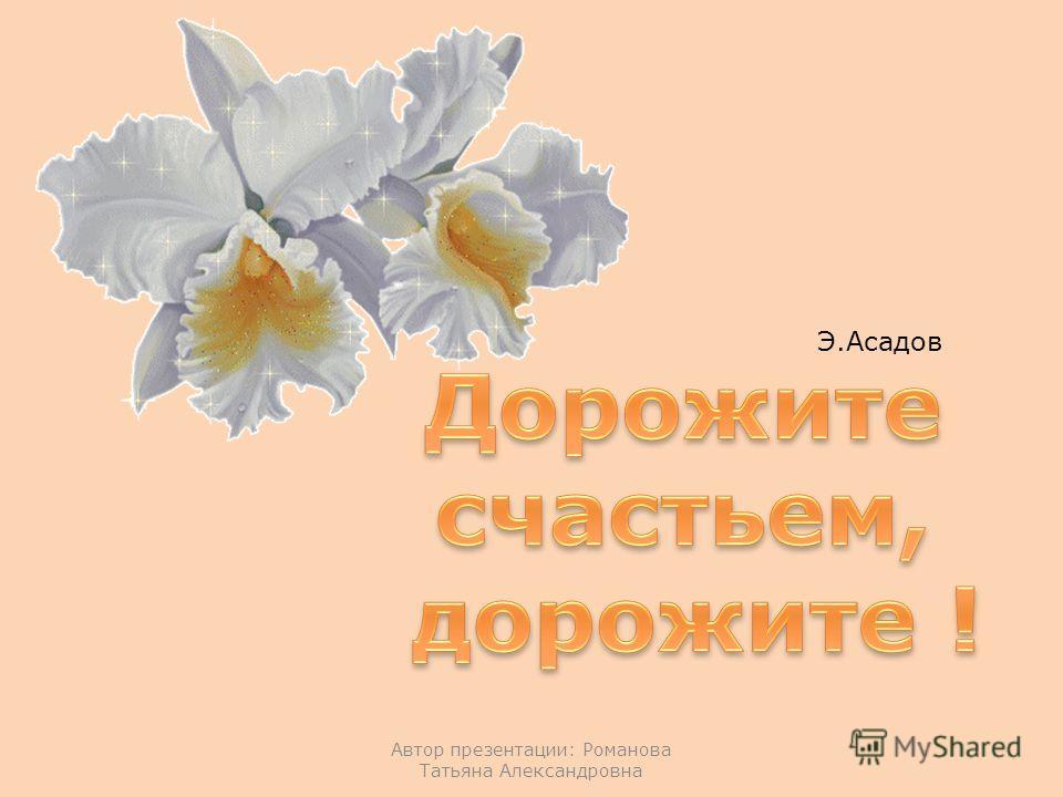 Автор презентации: Романова Татьяна Александровна Э.Асадов