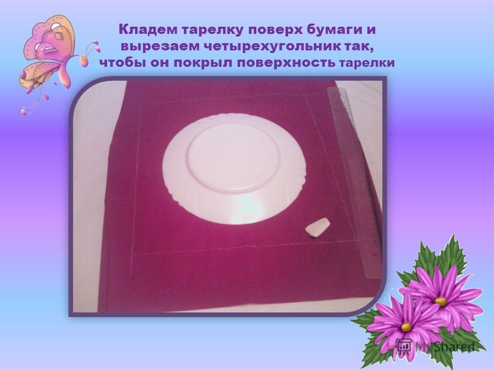Кладем тарелку поверх бумаги и вырезаем четырехугольник так, чтобы он покрыл поверхность тарелки