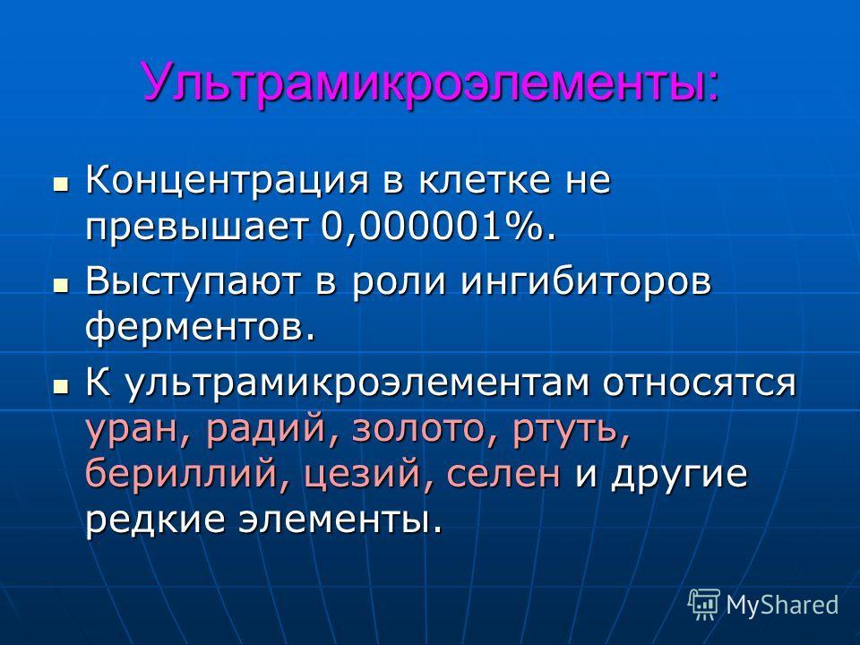 Ультрамикроэлементы: Концентрация в клетке не превышает 0,000001%. Концентрация в клетке не превышает 0,000001%. Выступают в роли ингибиторов ферментов. Выступают в роли ингибиторов ферментов. К ультрамикроэлементам относятся уран, радий, золото, рту