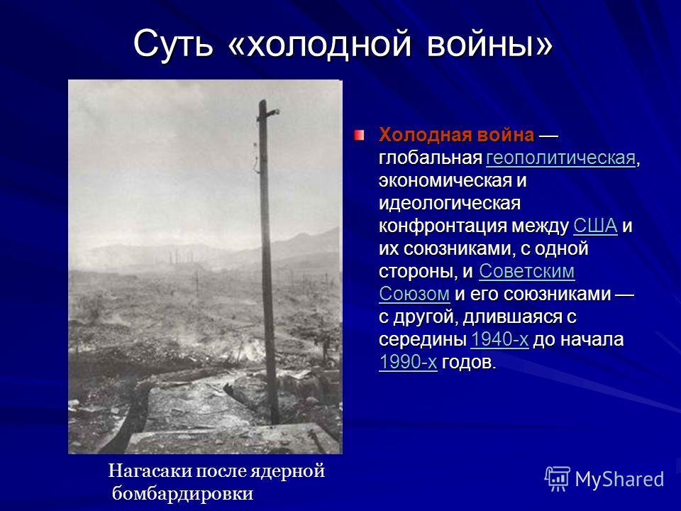Суть «холодной войны» Холодная война глобальная геополитическая, экономическая и идеологическая конфронтация между США и их союзниками, с одной стороны, и Советским Союзом и его союзниками с другой, длившаяся с середины 1940-х до начала 1990-х годов.