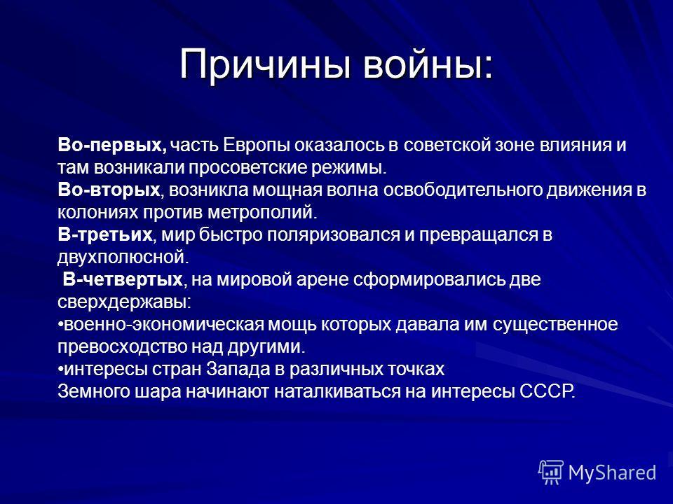 Причины войны: Во-первых, часть Европы оказалось в советской зоне влияния и там возникали просоветские режимы. Во-вторых, возникла мощная волна освободительного движения в колониях против метрополий. В-третьих, мир быстро поляризовался и превращался