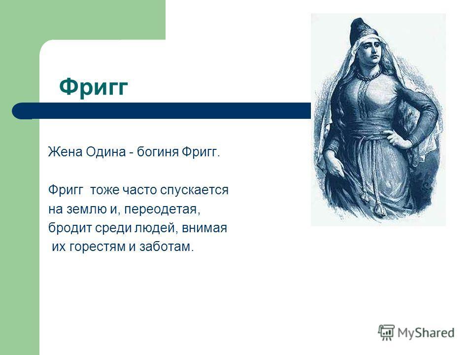 Фригг Жена Одина - богиня Фригг. Фригг тоже часто спускается на землю и, переодетая, бродит среди людей, внимая их горестям и заботам.