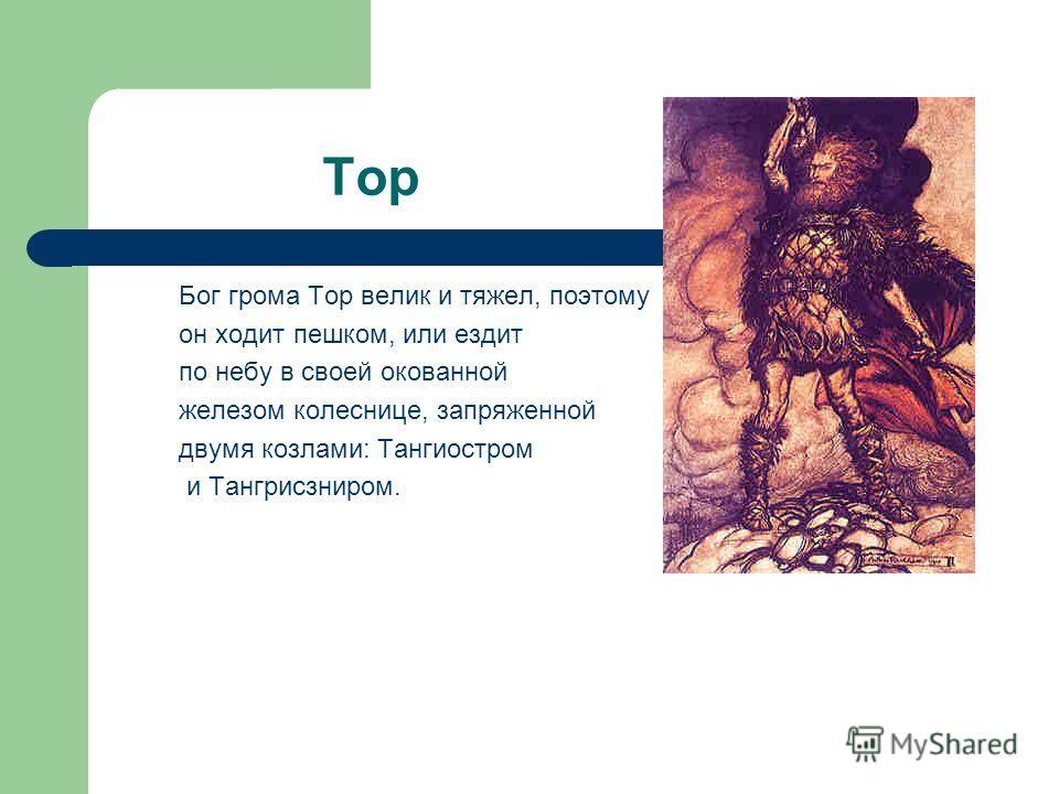 Тор Бог грома Тор велик и тяжел, поэтому он ходит пешком, или ездит по небу в своей окованной железом колеснице, запряженной двумя козлами: Тангиостром и Тангрисзниром.