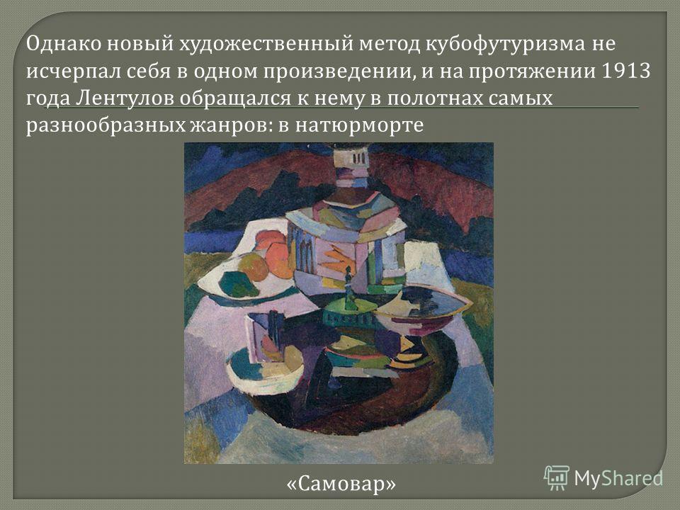 Однако новый художественный метод кубофутуризма не исчерпал себя в одном произведении, и на протяжении 1913 года Лентулов обращался к нему в полотнах самых разнообразных жанров : в натюрморте « Самовар »