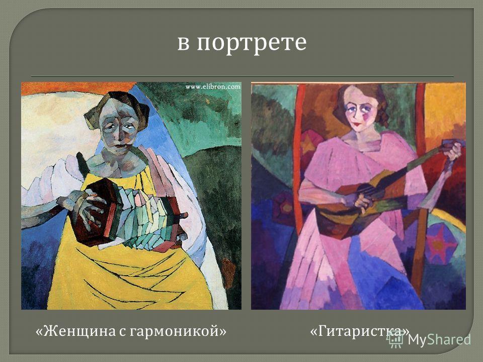 в портрете « Женщина с гармоникой » « Гитаристка »