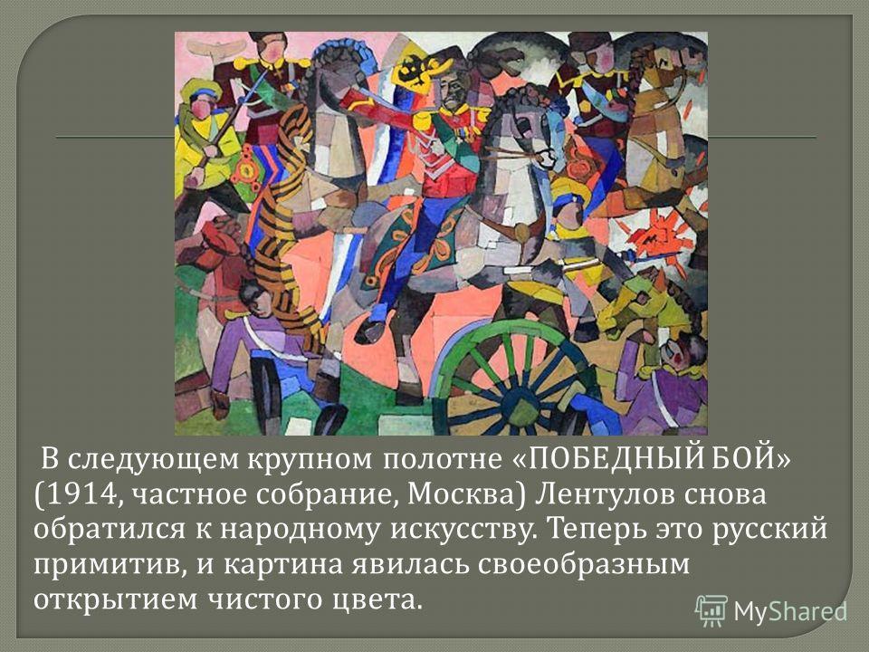 В следующем крупном полотне « ПОБЕДНЫЙ БОЙ » (1914, частное собрание, Москва ) Лентулов снова обратился к народному искусству. Теперь это русский примитив, и картина явилась своеобразным открытием чистого цвета.