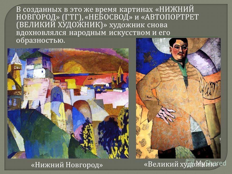 В созданных в это же время картинах « НИЖНИЙ НОВГОРОД » ( ГТГ ), « НЕБОСВОД » и « АВТОПОРТРЕТ ( ВЕЛИКИЙ ХУДОЖНИК )» художник снова вдохновлялся народным искусством и его образностью. « Нижний Новгород » « Великий художник »