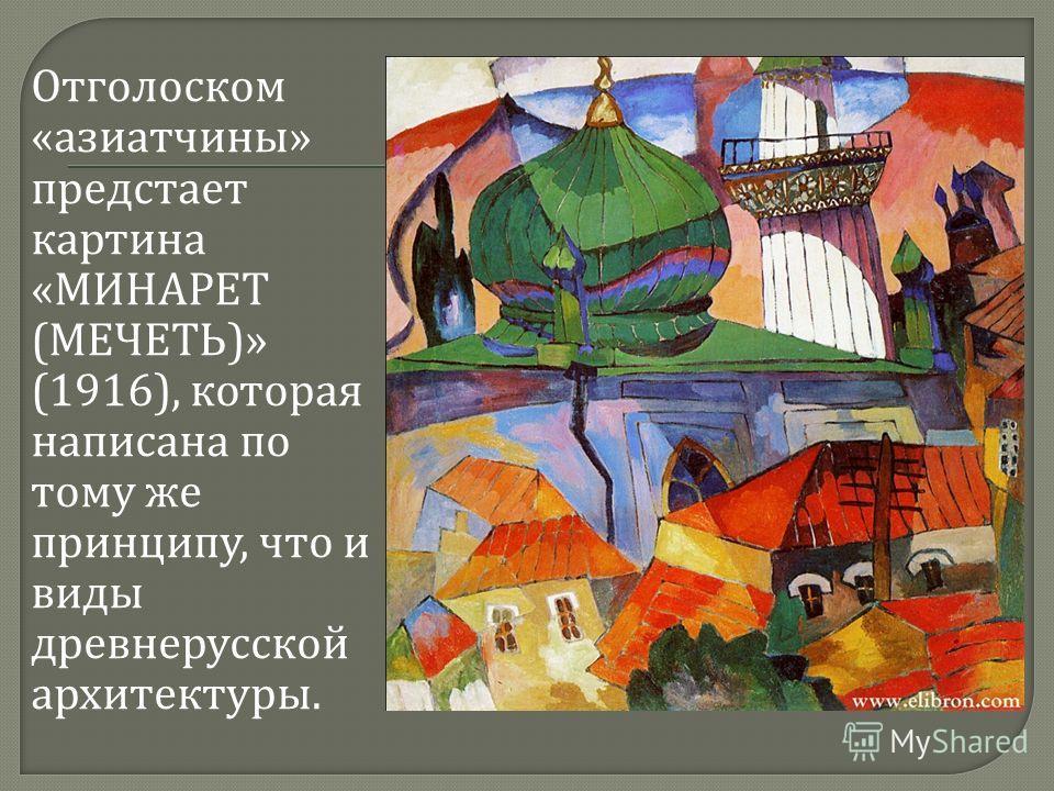 Отголоском « азиатчины » предстает картина « МИНАРЕТ ( МЕЧЕТЬ )» (1916), которая написана по тому же принципу, что и виды древнерусской архитектуры.