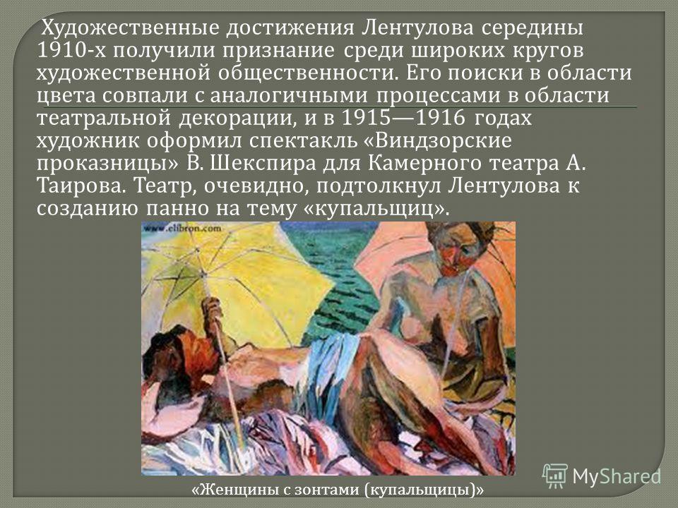 Художественные достижения Лентулова середины 1910- х получили признание среди широких кругов художественной общественности. Его поиски в области цвета совпали с аналогичными процессами в области театральной декорации, и в 19151916 годах художник офор