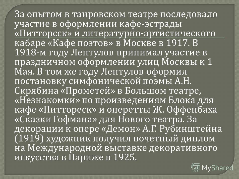 За опытом в таировском театре последовало участие в оформлении кафе - эстрады « Питторсск » и литературно - артистического кабаре « Кафе поэтов » в Москве в 1917. В 1918- м году Лентулов принимал участие в праздничном оформлении улиц Москвы к 1 Мая.