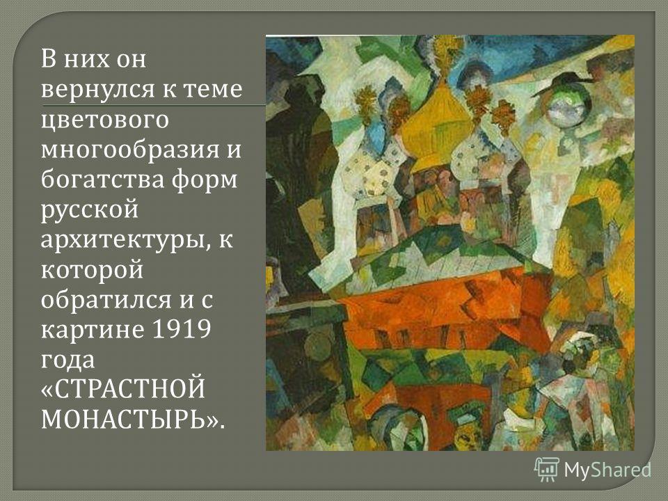 В них он вернулся к теме цветового многообразия и богатства форм русской архитектуры, к которой обратился и с картине 1919 года « СТРАСТНОЙ МОНАСТЫРЬ ».