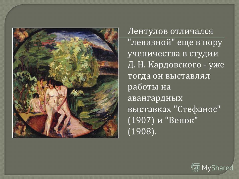Лентулов отличался  левизной  еще в пору ученичества в студии Д. Н. Кардовского - уже тогда он выставлял работы на авангардных выставках  Стефанос  (1907) и  Венок  (1908).