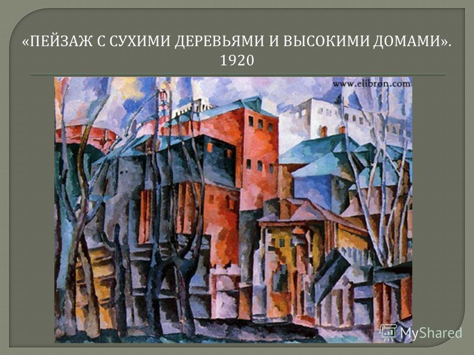 « ПЕЙЗАЖ С СУХИМИ ДЕРЕВЬЯМИ И ВЫСОКИМИ ДОМАМИ ». 1920