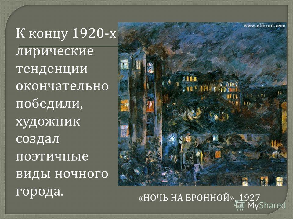 К концу 1920- х лирические тенденции окончательно победили, художник создал поэтичные виды ночного города. « НОЧЬ НА БРОННОЙ », 1927