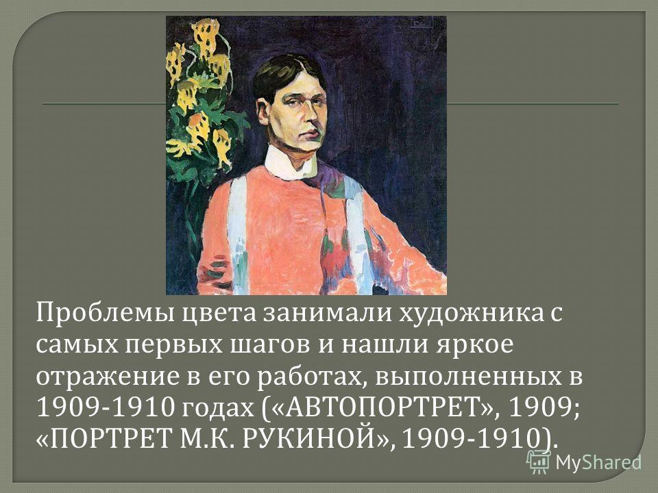 Проблемы цвета занимали художника с самых первых шагов и нашли яркое отражение в его работах, выполненных в 1909-1910 годах (« АВТОПОРТРЕТ », 1909; « ПОРТРЕТ М. К. РУКИНОЙ », 1909-1910).
