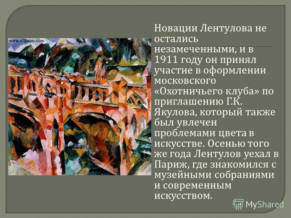 Новации Лентулова не остались незамеченными, и в 1911 году он принял участие в оформлении московского « Охотничьего клуба » по приглашению Г. К. Якулова, который также был увлечен проблемами цвета в искусстве. Осенью того же года Лентулов уехал в Пар