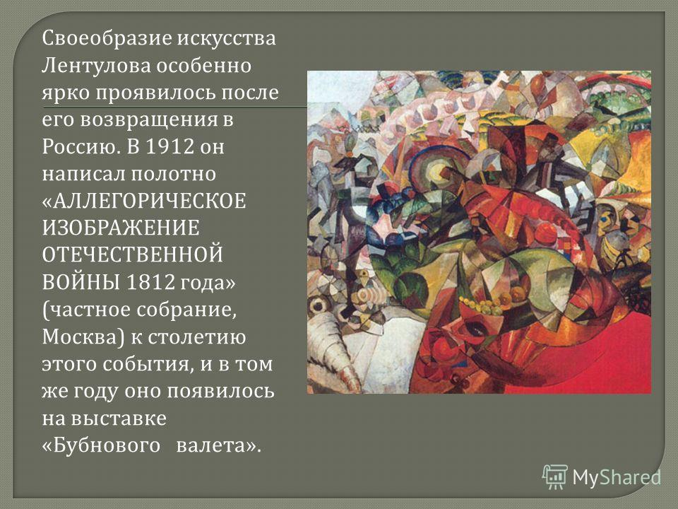 Своеобразие искусства Лентулова особенно ярко проявилось после его возвращения в Россию. В 1912 он написал полотно « АЛЛЕГОРИЧЕСКОЕ ИЗОБРАЖЕНИЕ ОТЕЧЕСТВЕННОЙ ВОЙНЫ 1812 года » ( частное собрание, Москва ) к столетию этого события, и в том же году оно