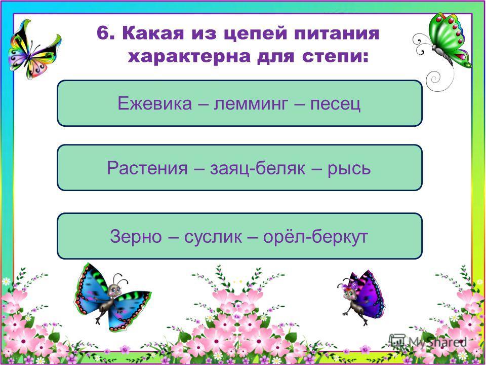 Зерно – суслик – орёл-беркут Ежевика – лемминг – песец Растения – заяц-беляк – рысь 6. Какая из цепей питания характерна для степи:
