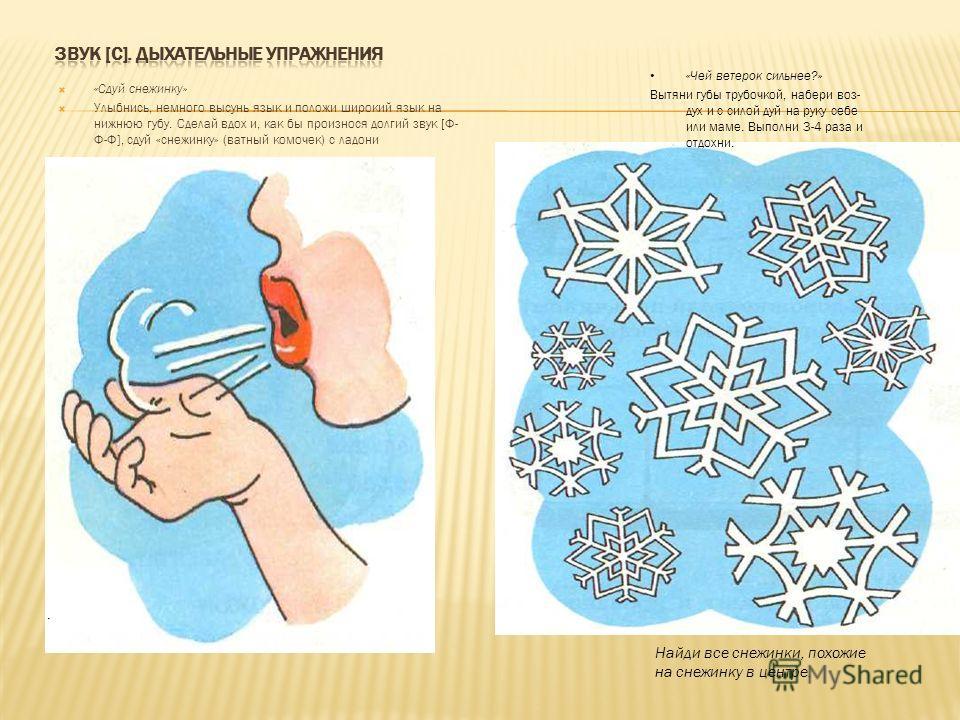 «Сдуй снежинку» Улыбнись, немного высунь язык и положи широкий язык на нижнюю губу. Сделай вдох и, как бы произнося долгий звук [Ф- Ф-Ф], сдуй «снежинку» (ватный комочек) с ладони Найди все снежинки, похожие на снежинку в центре.. «Чей ветерок сильн