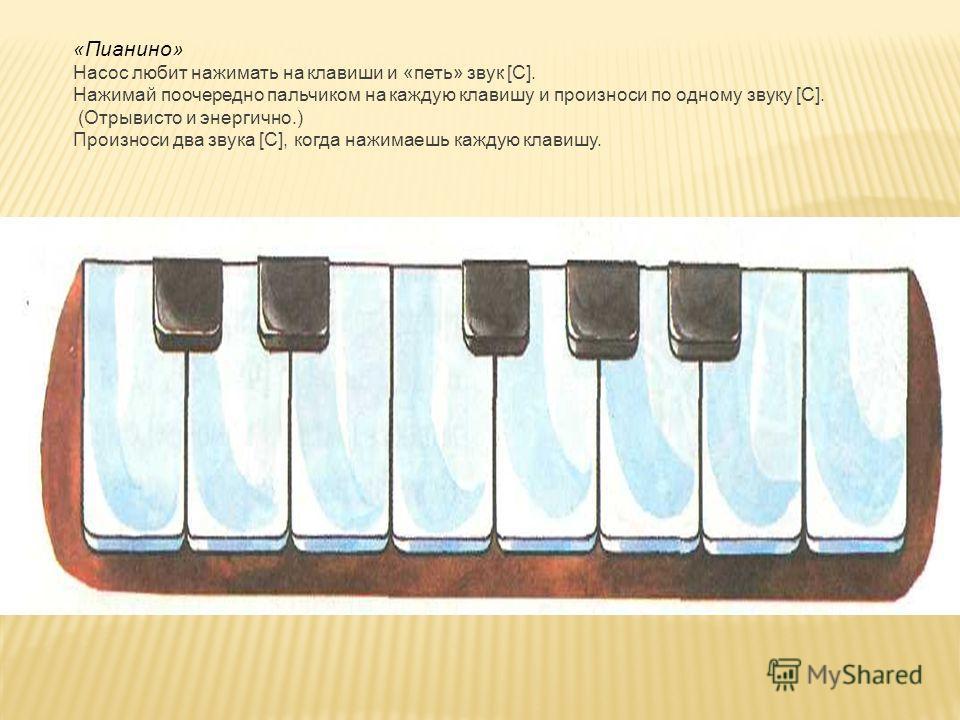 «Пианино» Насос любит нажимать на клавиши и «петь» звук [С]. Нажимай поочередно пальчиком на каждую клавишу и произноси по одному звуку [С]. (Отрывисто и энергично.) Произноси два звука [С], когда нажимаешь каждую клавишу.