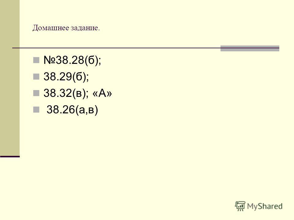 Домашнее задание. 38.28(б); 38.29(б); 38.32(в); «А» 38.26(а,в)