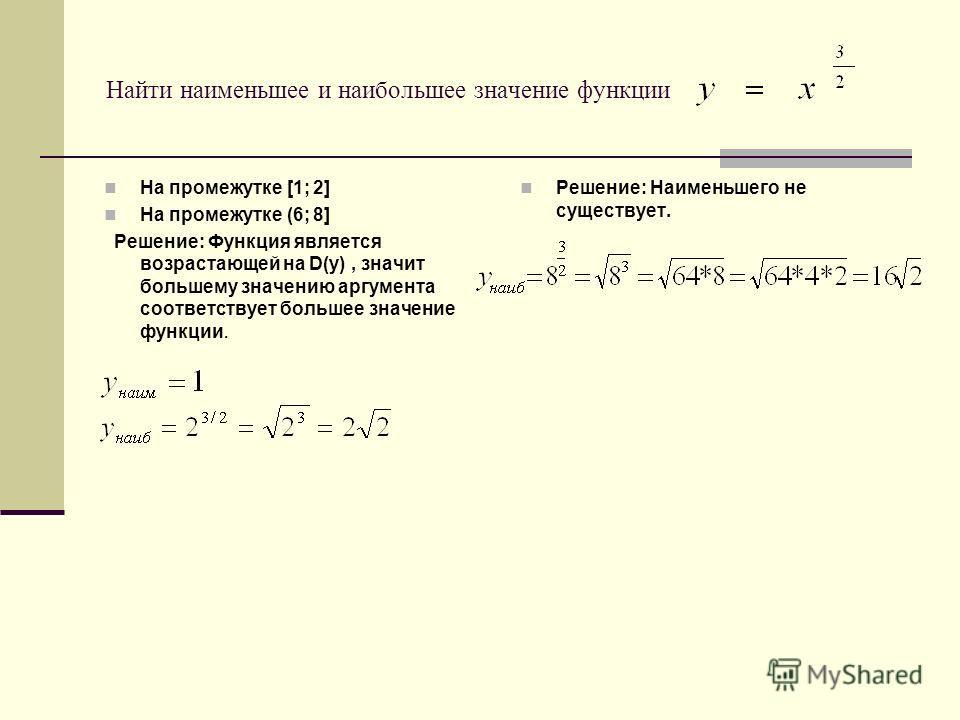 Найти наименьшее и наибольшее значение функции На промежутке [1; 2] На промежутке (6; 8] Решение: Функция является возрастающей на D(y), значит большему значению аргумента соответствует большее значение функции. Решение: Наименьшего не существует.
