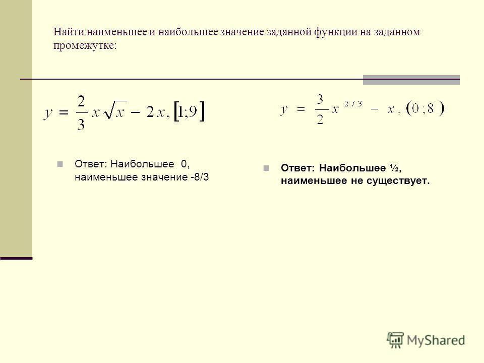 Найти наименьшее и наибольшее значение заданной функции на заданном промежутке: Ответ: Наибольшее 0, наименьшее значение -8/3 Ответ: Наибольшее ½, наименьшее не существует.