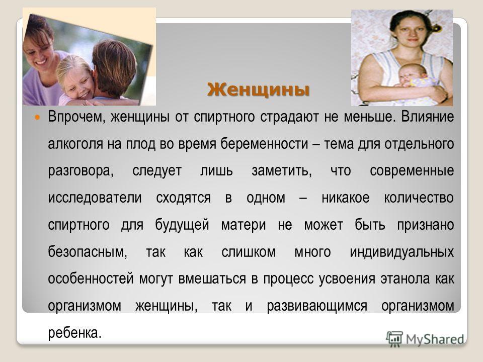 Женщины Женщины Впрочем, женщины от спиртного страдают не меньше. Влияние алкоголя на плод во время беременности – тема для отдельного разговора, следует лишь заметить, что современные исследователи сходятся в одном – никакое количество спиртного для