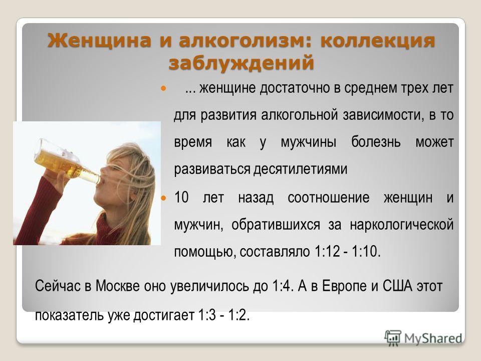Женщина и алкоголизм: коллекция заблуждений... женщине достаточно в среднем трех лет для развития алкогольной зависимости, в то время как у мужчины болезнь может развиваться десятилетиями 10 лет назад соотношение женщин и мужчин, обратившихся за нарк